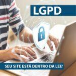LGPD – SEU SITE ESTÁ DENTRO DA LEI?
